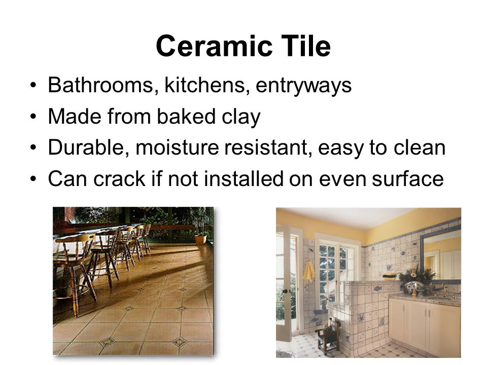 Ceramic Tile Bathrooms, kitchens, entryways Made from baked clay