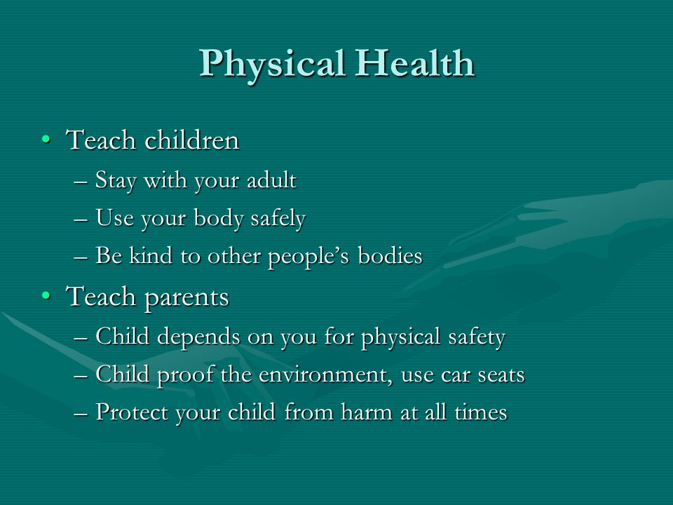 Physical Health Teach children Teach parents Stay with your adult