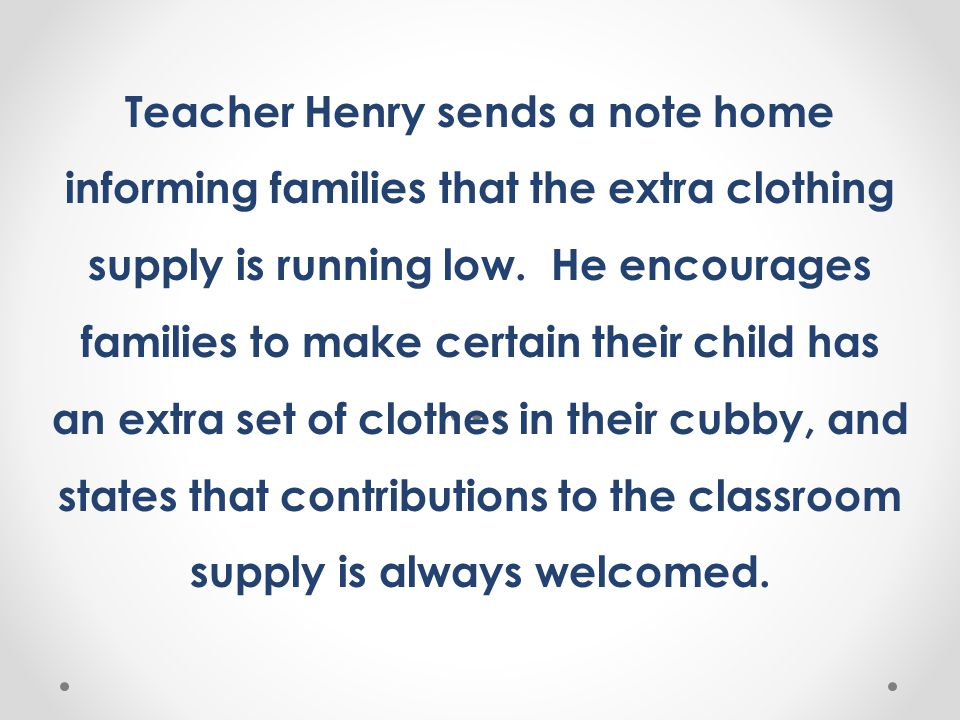 Teacher Henry sends a note home informing families that the extra clothing supply is running low. He encourages families to make certain their child has an extra set of clothes in their cubby, and states that contributions to the classroom supply is always welcomed.