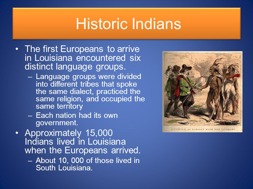 Historic Indians The first Europeans to arrive in Louisiana encountered six distinct language groups.