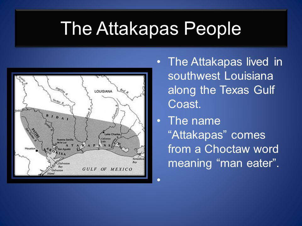 The Attakapas People The Attakapas lived in southwest Louisiana along the Texas Gulf Coast.