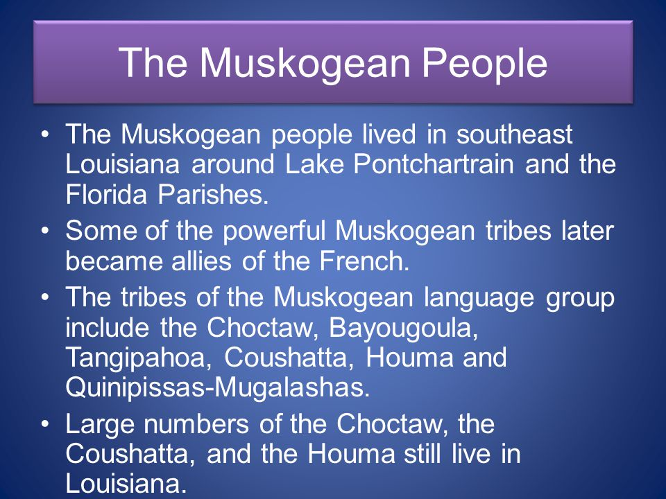 The Muskogean People The Muskogean people lived in southeast Louisiana around Lake Pontchartrain and the Florida Parishes.