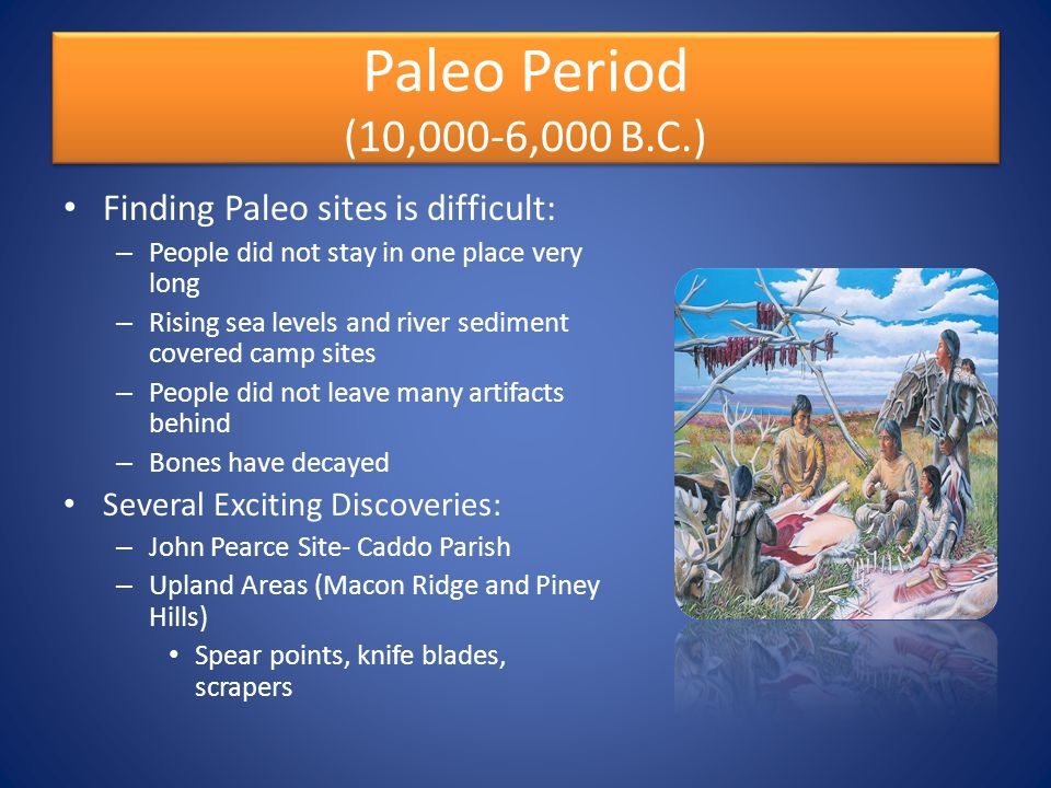 Paleo Period (10,000-6,000 B.C.) Finding Paleo sites is difficult: