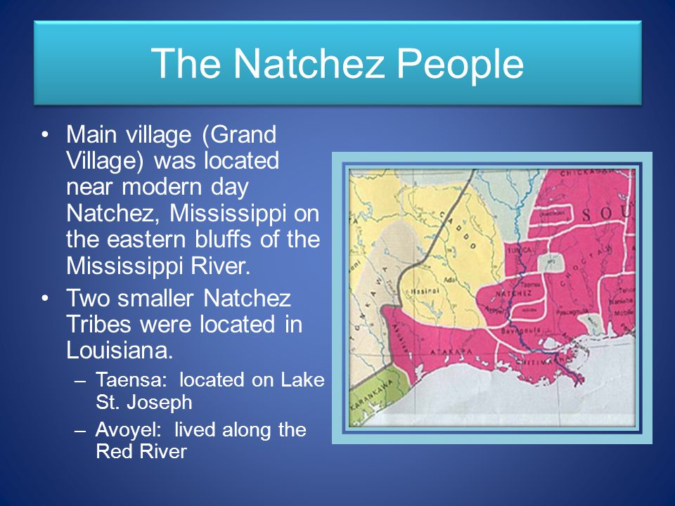 The Natchez People Main village (Grand Village) was located near modern day Natchez, Mississippi on the eastern bluffs of the Mississippi River.