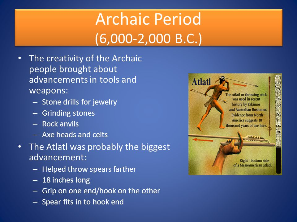 Archaic Period (6,000-2,000 B.C.) The creativity of the Archaic people brought about advancements in tools and weapons: