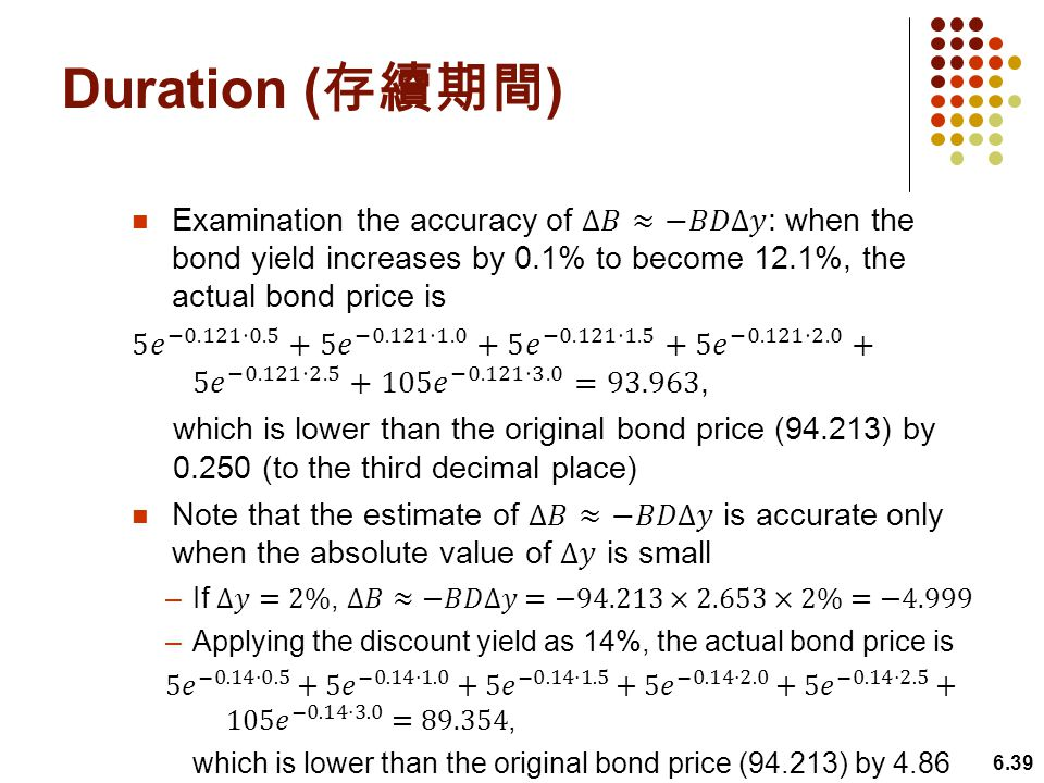 Duration (存續期間) Examination the accuracy of Δ𝐵≈−𝐵𝐷Δ𝑦: when the bond yield increases by 0.1% to become 12.1%, the actual bond price is.