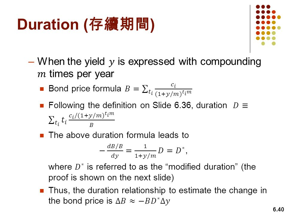 Duration (存續期間) When the yield 𝑦 is expressed with compounding 𝑚 times per year. Bond price formula 𝐵= 𝑡 𝑖 𝑐 𝑖 (1+𝑦/𝑚) 𝑡 𝑖 𝑚.