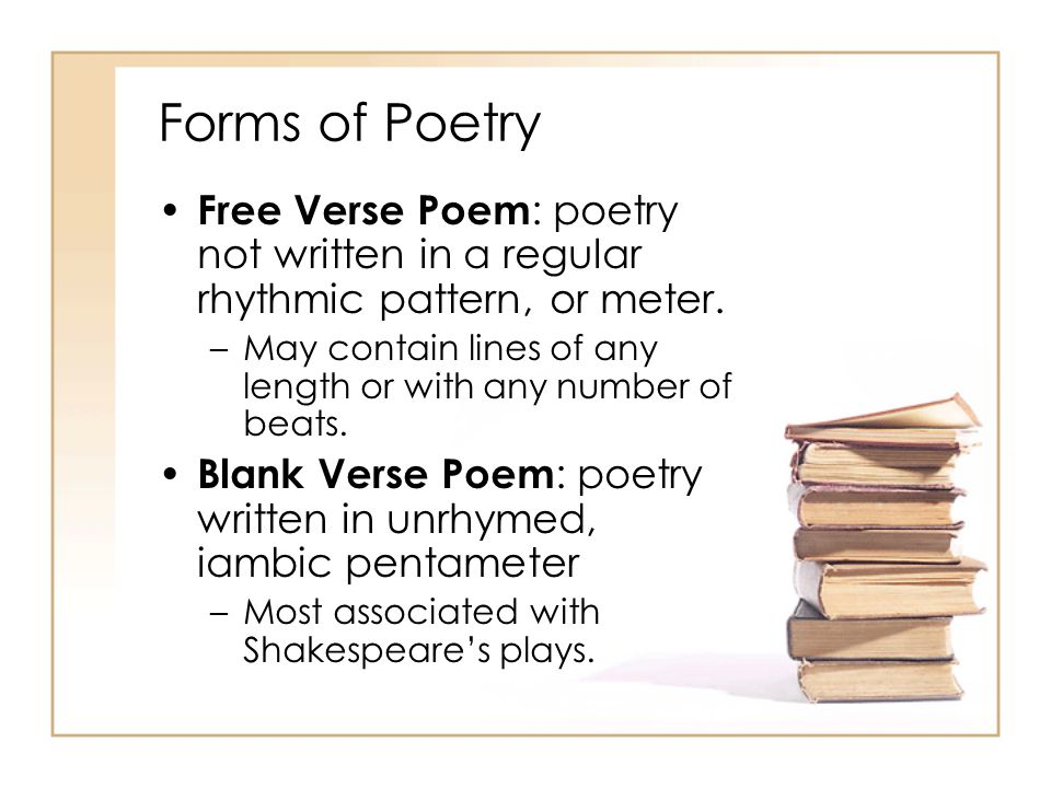Forms of Poetry Free Verse Poem: poetry not written in a regular rhythmic pattern, or meter.