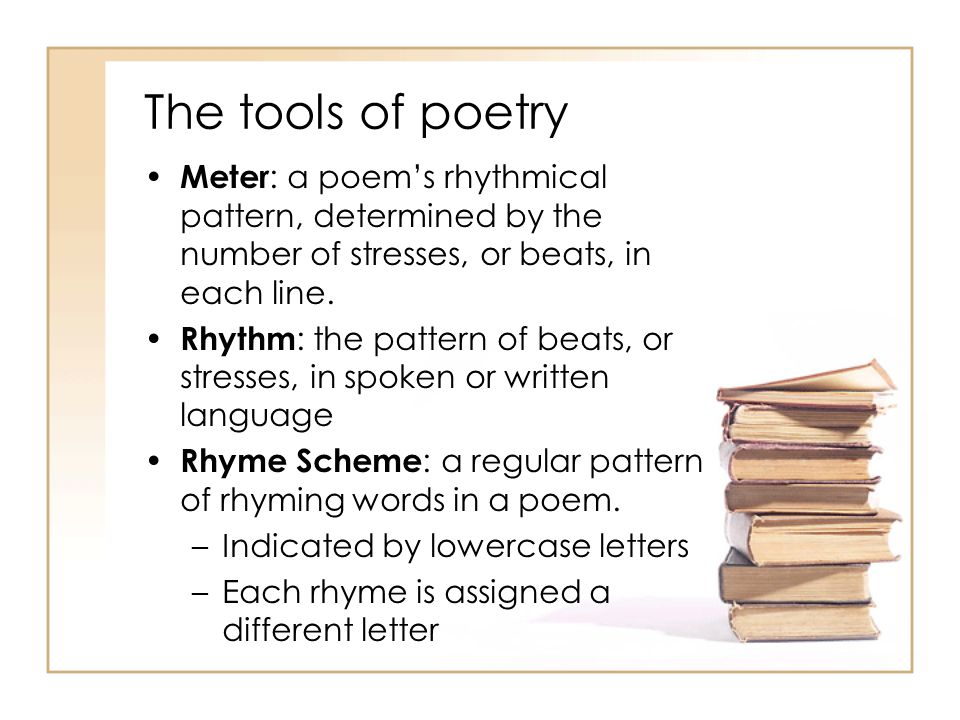 The tools of poetry Meter: a poem's rhythmical pattern, determined by the number of stresses, or beats, in each line.