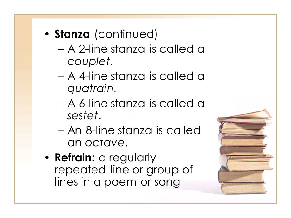 Stanza (continued) A 2-line stanza is called a couplet. A 4-line stanza is called a quatrain. A 6-line stanza is called a sestet.