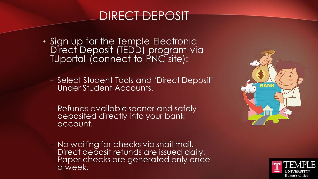 Direct Deposit Sign up for the Temple Electronic Direct Deposit (TEDD) program via TUportal (connect to PNC site):