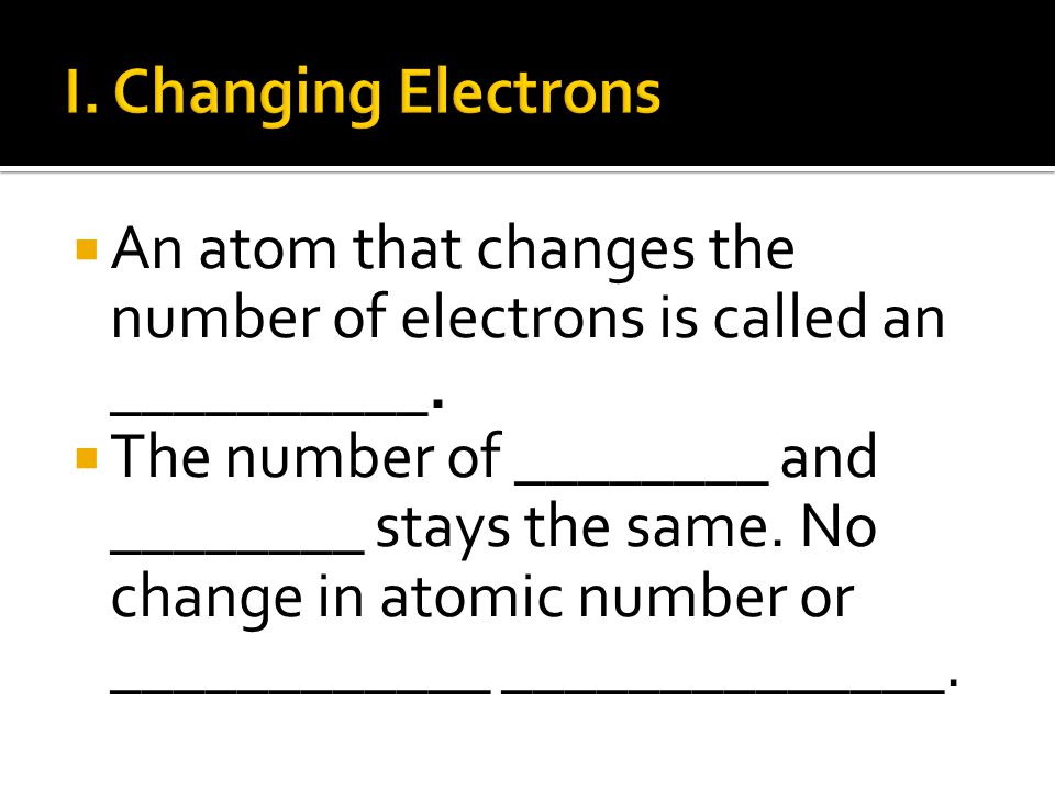 I. Changing Electrons An atom that changes the number of electrons is called an __________.