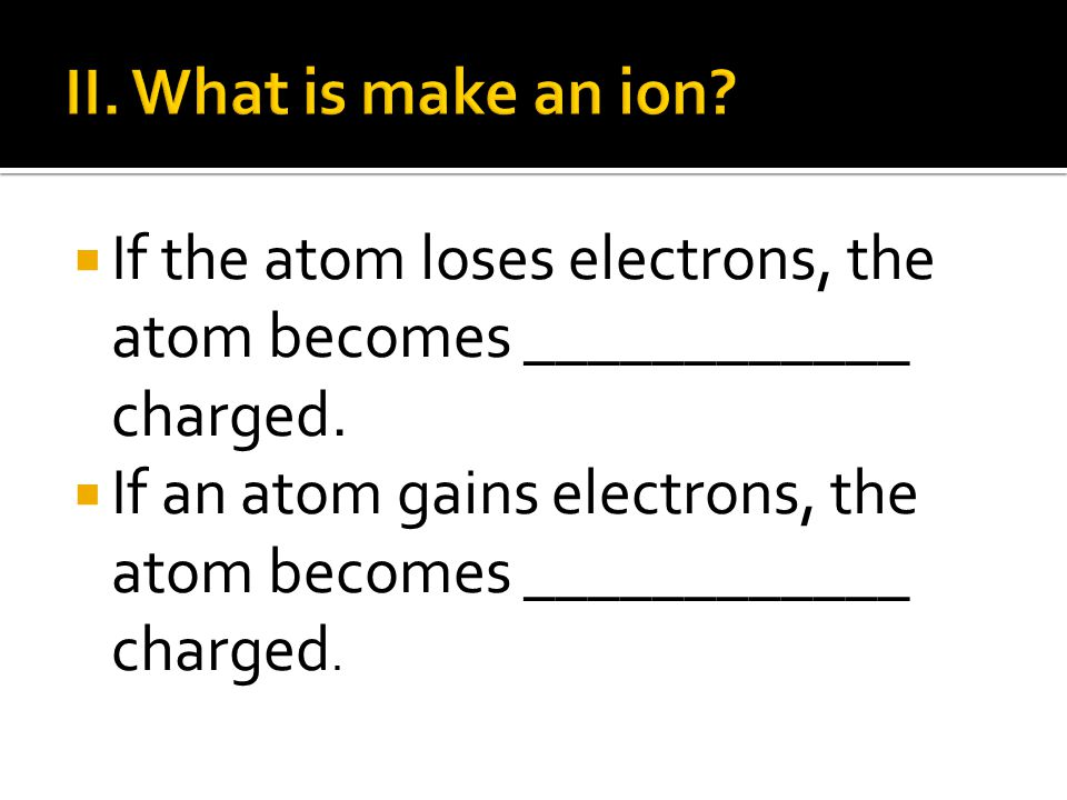 II. What is make an ion If the atom loses electrons, the atom becomes ____________ charged.