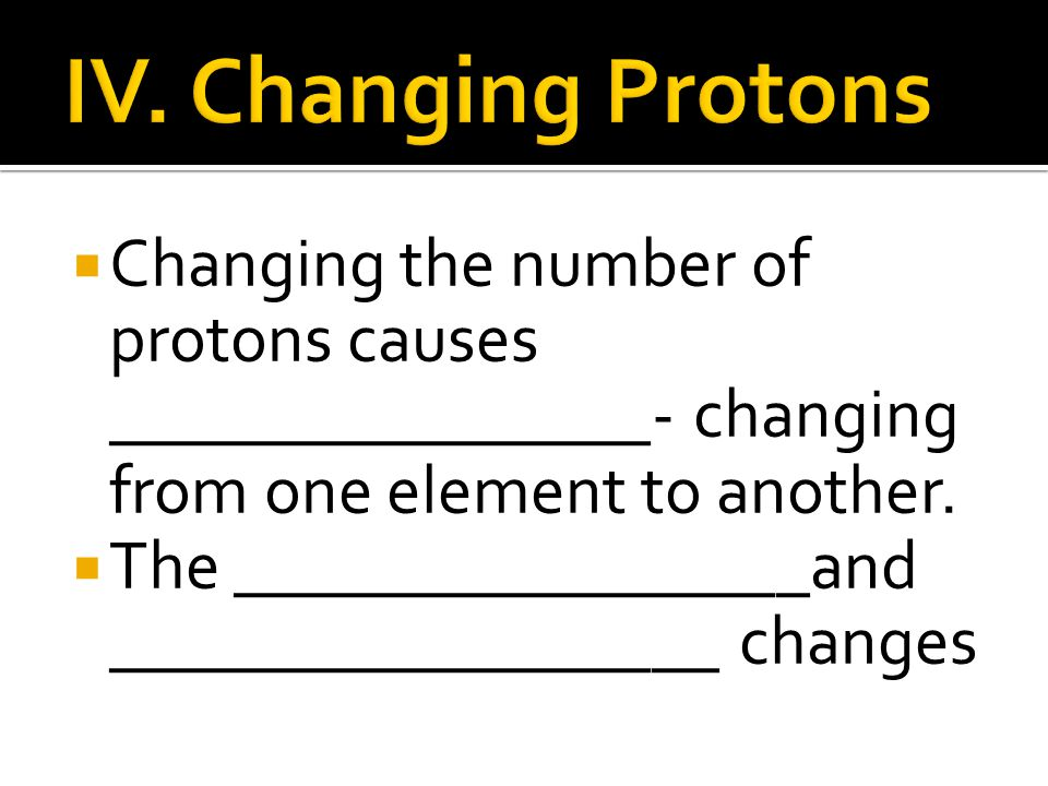 IV. Changing Protons Changing the number of protons causes ________________- changing from one element to another.