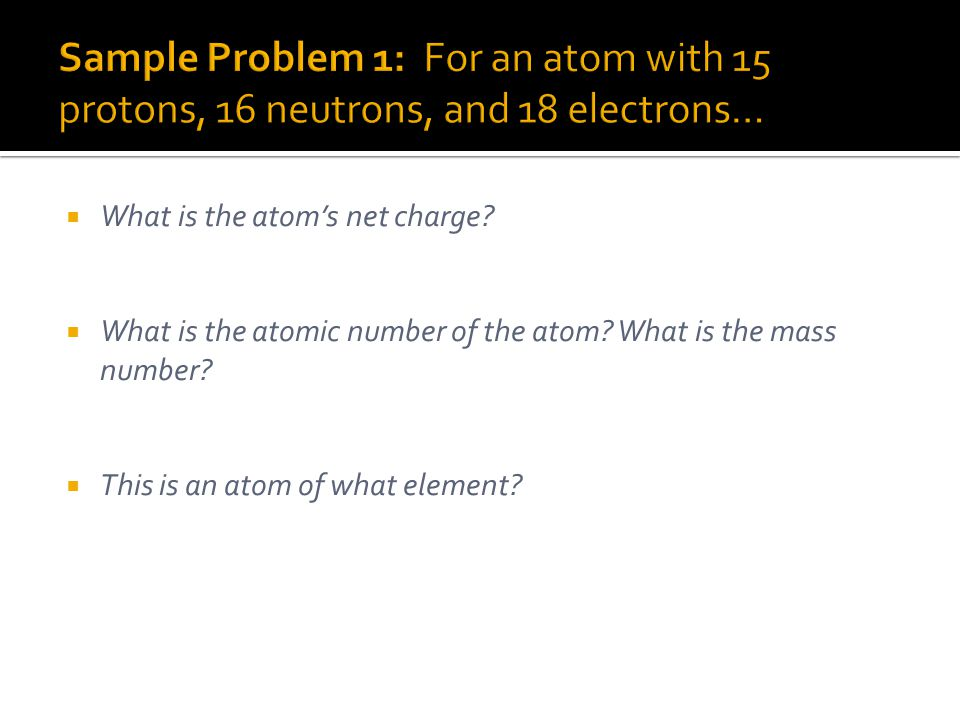 Sample Problem 1: For an atom with 15 protons, 16 neutrons, and 18 electrons…