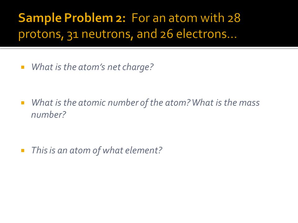 Sample Problem 2: For an atom with 28 protons, 31 neutrons, and 26 electrons…