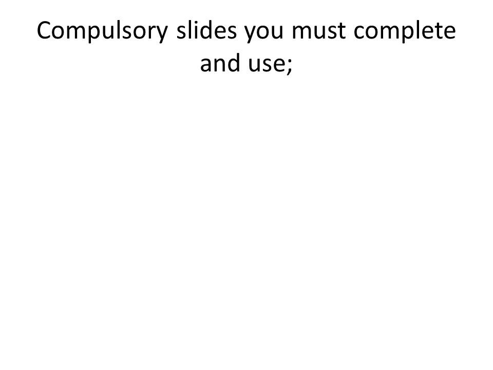 Compulsory slides you must complete and use;
