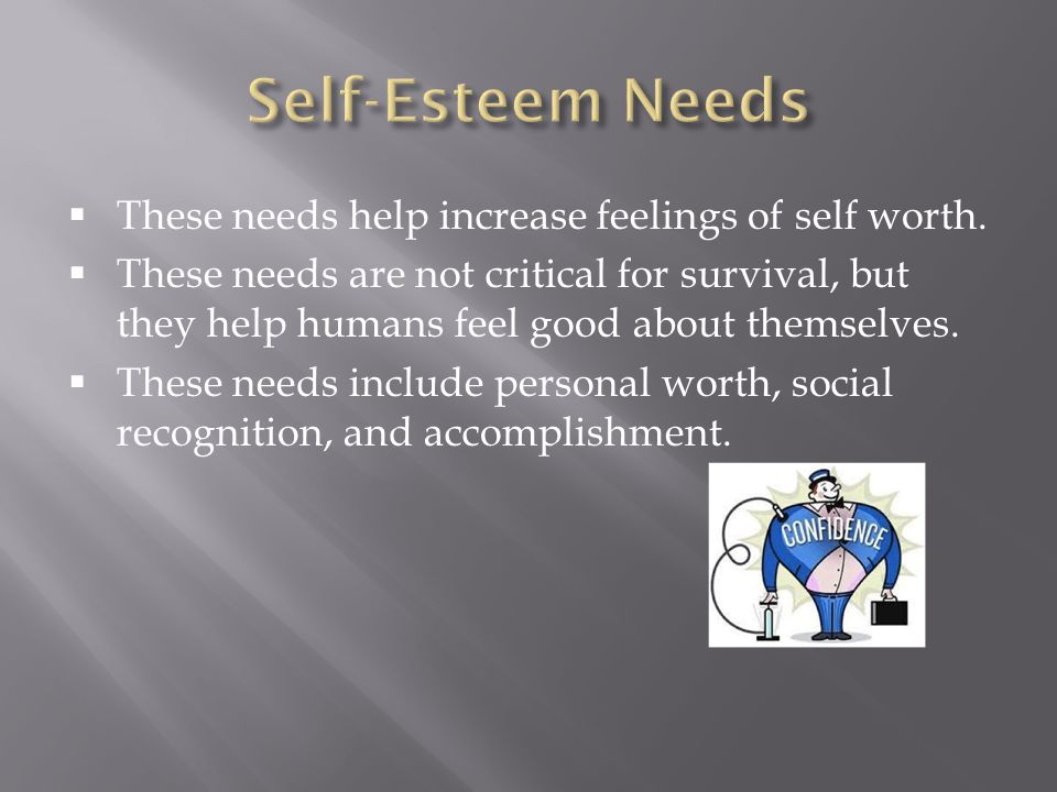 Self-Esteem Needs These needs help increase feelings of self worth.