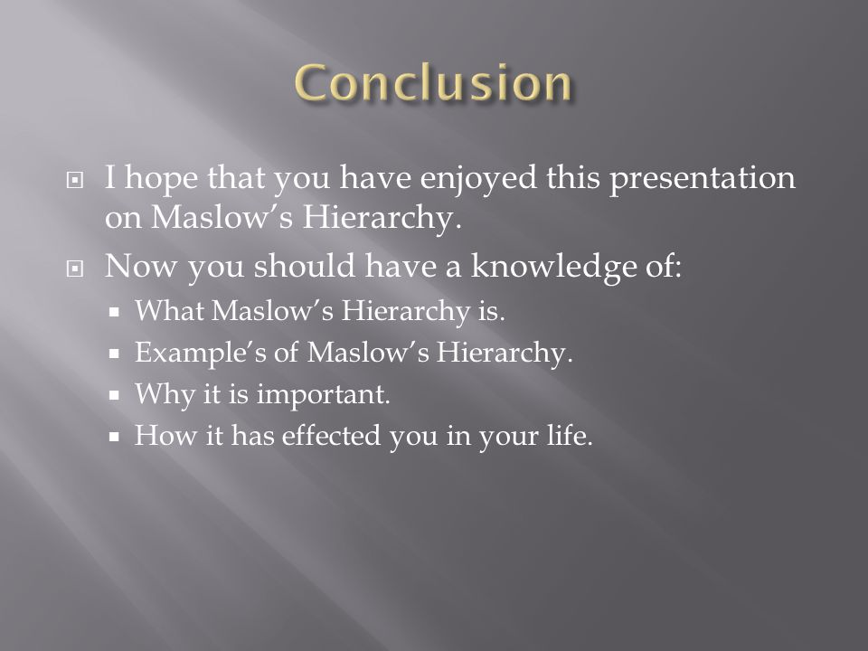 Conclusion I hope that you have enjoyed this presentation on Maslow's Hierarchy. Now you should have a knowledge of: