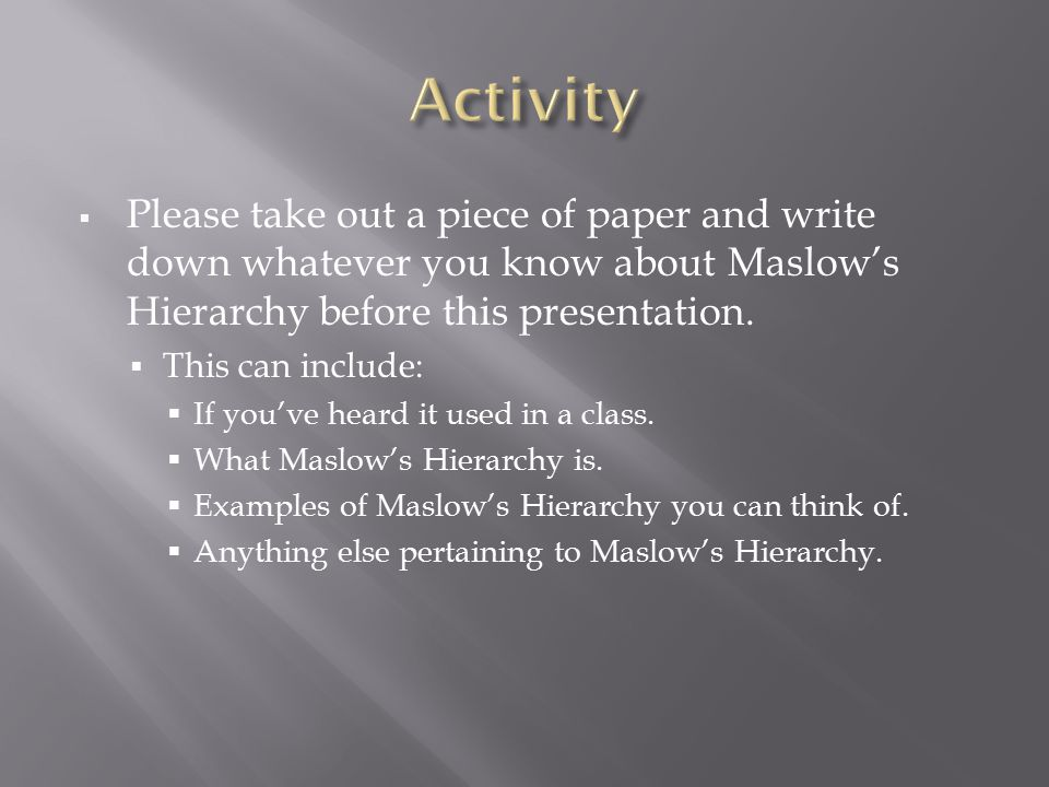 Activity Please take out a piece of paper and write down whatever you know about Maslow's Hierarchy before this presentation.