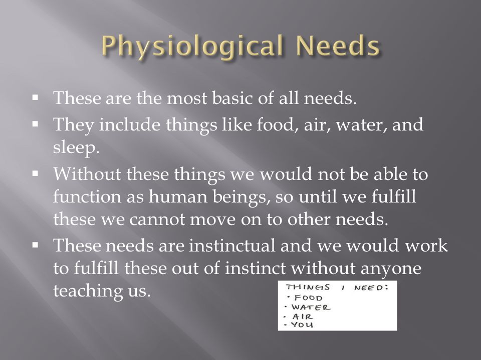 Physiological Needs These are the most basic of all needs.