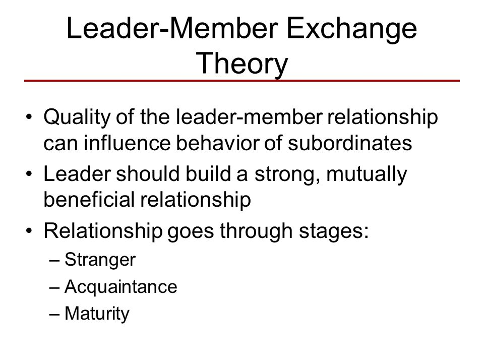 the leadership member exchange theory The basic idea behind the leader-member exchange (lmx) theory is that leaders form two groups, an in-group and an out-group, of followers in-group members are given greater responsibilities, more rewards, and more attention the leader allows these members some latitude in their roles they work within the leader's.