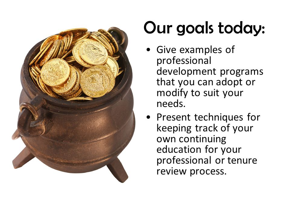 Our goals today: Give examples of professional development programs that you can adopt or modify to suit your needs.