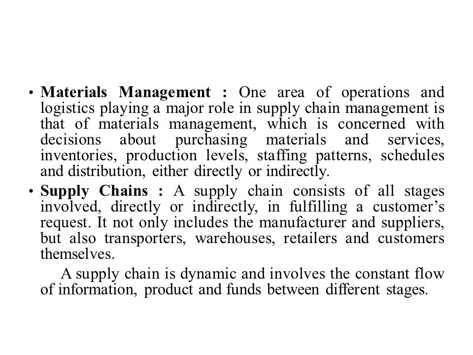 Materials Management : One area of operations and logistics playing a major role in supply chain management is that of materials management, which is concerned with decisions about purchasing materials and services, inventories, production levels, staffing patterns, schedules and distribution, either directly or indirectly.
