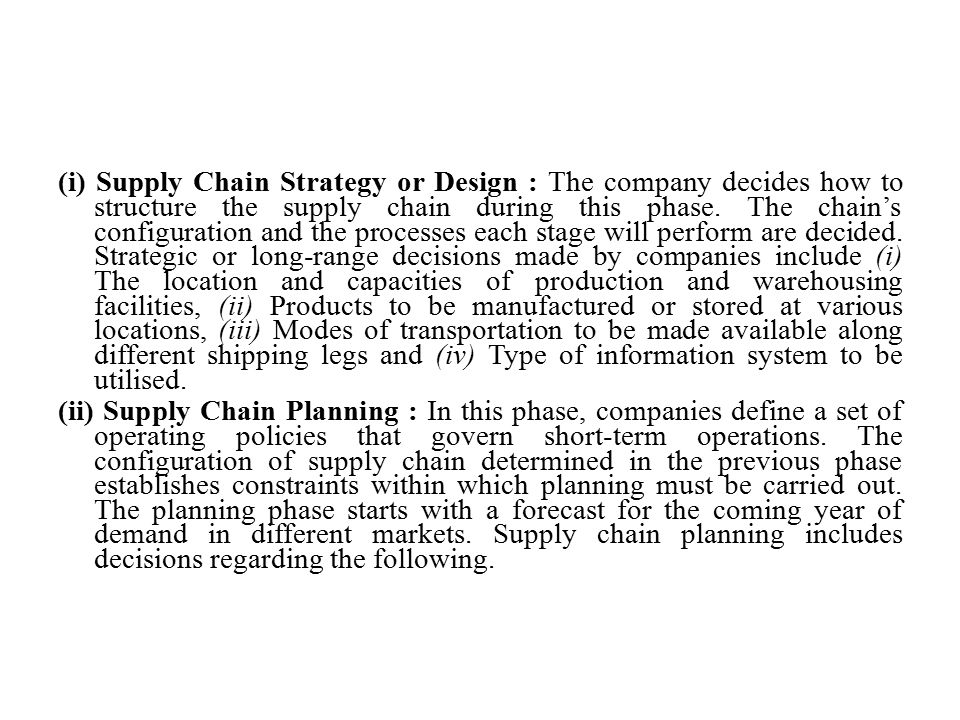 (i) Supply Chain Strategy or Design : The company decides how to structure the supply chain during this phase. The chain's configuration and the processes each stage will perform are decided. Strategic or long-range decisions made by companies include (i) The location and capacities of production and warehousing facilities, (ii) Products to be manufactured or stored at various locations, (iii) Modes of transportation to be made available along different shipping legs and (iv) Type of information system to be utilised.