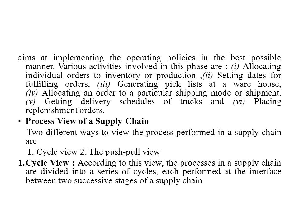aims at implementing the operating policies in the best possible manner. Various activities involved in this phase are : (i) Allocating individual orders to inventory or production ,(ii) Setting dates for fulfilling orders, (iii) Generating pick lists at a ware house, (iv) Allocating an order to a particular shipping mode or shipment. (v) Getting delivery schedules of trucks and (vi) Placing replenishment orders.