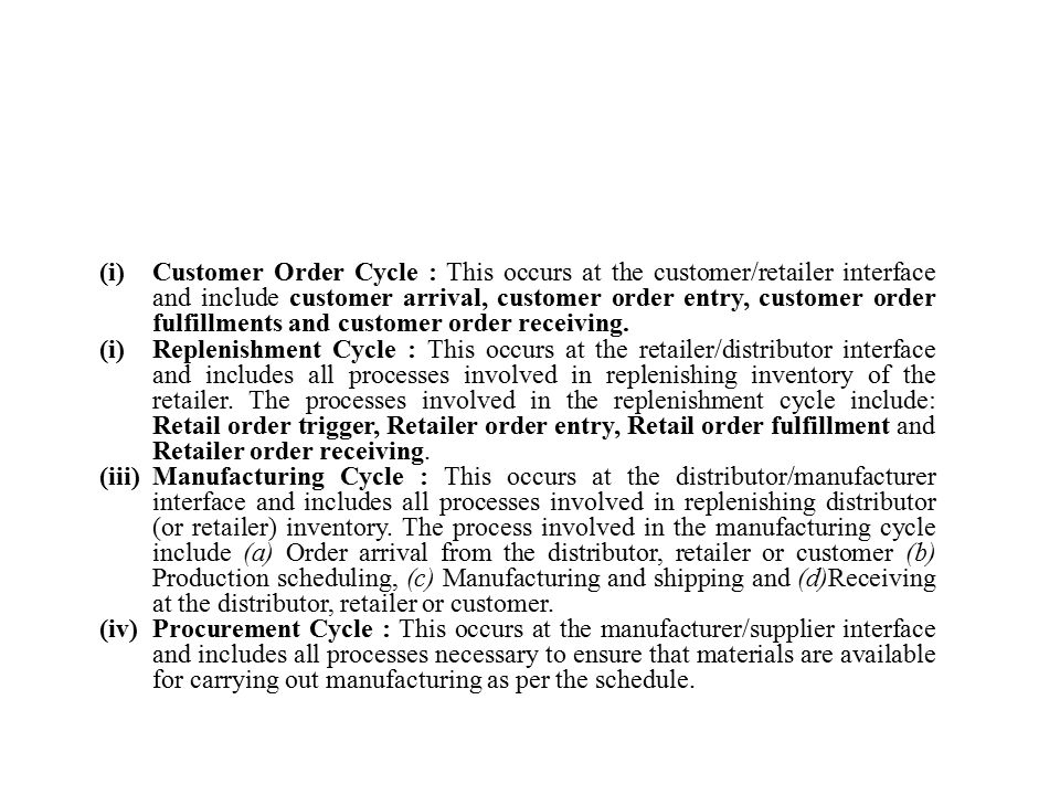 (i) Customer Order Cycle : This occurs at the customer/retailer interface and include customer arrival, customer order entry, customer order fulfillments and customer order receiving.