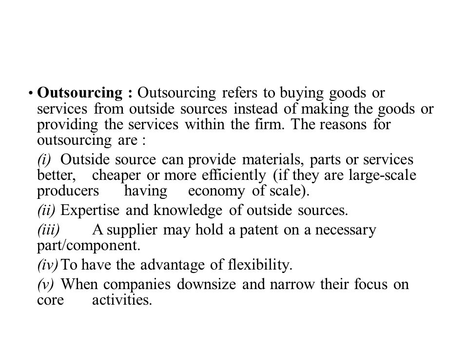 Outsourcing : Outsourcing refers to buying goods or services from outside sources instead of making the goods or providing the services within the firm. The reasons for outsourcing are :