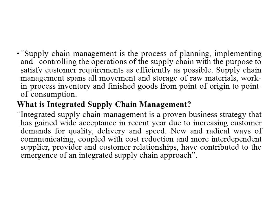 Supply chain management is the process of planning, implementing and controlling the operations of the supply chain with the purpose to satisfy customer requirements as efficiently as possible. Supply chain management spans all movement and storage of raw materials, work-in-process inventory and finished goods from point-of-origin to point-of-consumption.