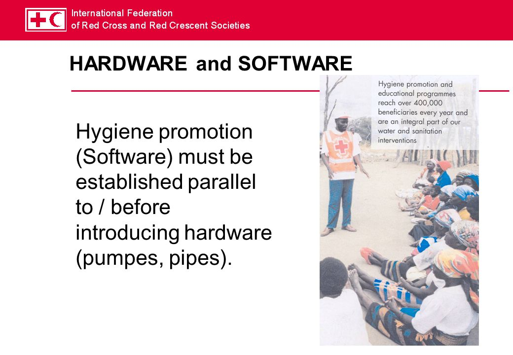 HARDWARE and SOFTWARE Hygiene promotion (Software) must be established parallel to / before introducing hardware (pumpes, pipes).