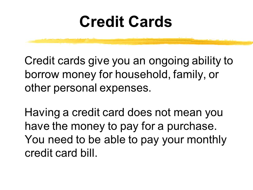 Credit Cards Credit cards give you an ongoing ability to borrow money for household, family, or other personal expenses.