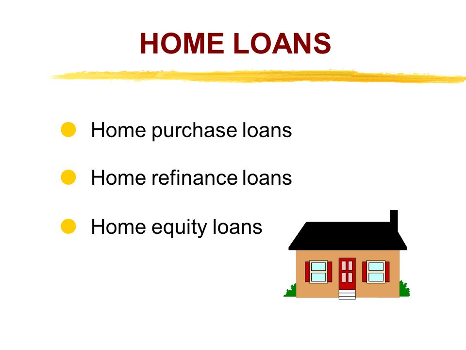 HOME LOANS  Home purchase loans  Home refinance loans