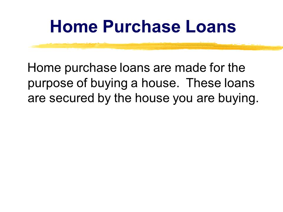 Home Purchase Loans Home purchase loans are made for the purpose of buying a house.