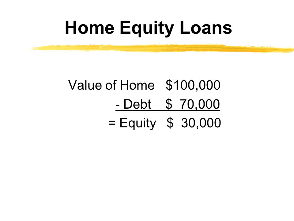 Home Equity Loans Value of Home $100,000 - Debt $ 70,000