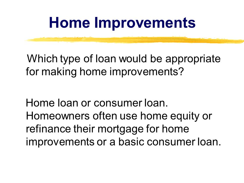 Home Improvements Which type of loan would be appropriate for making home improvements