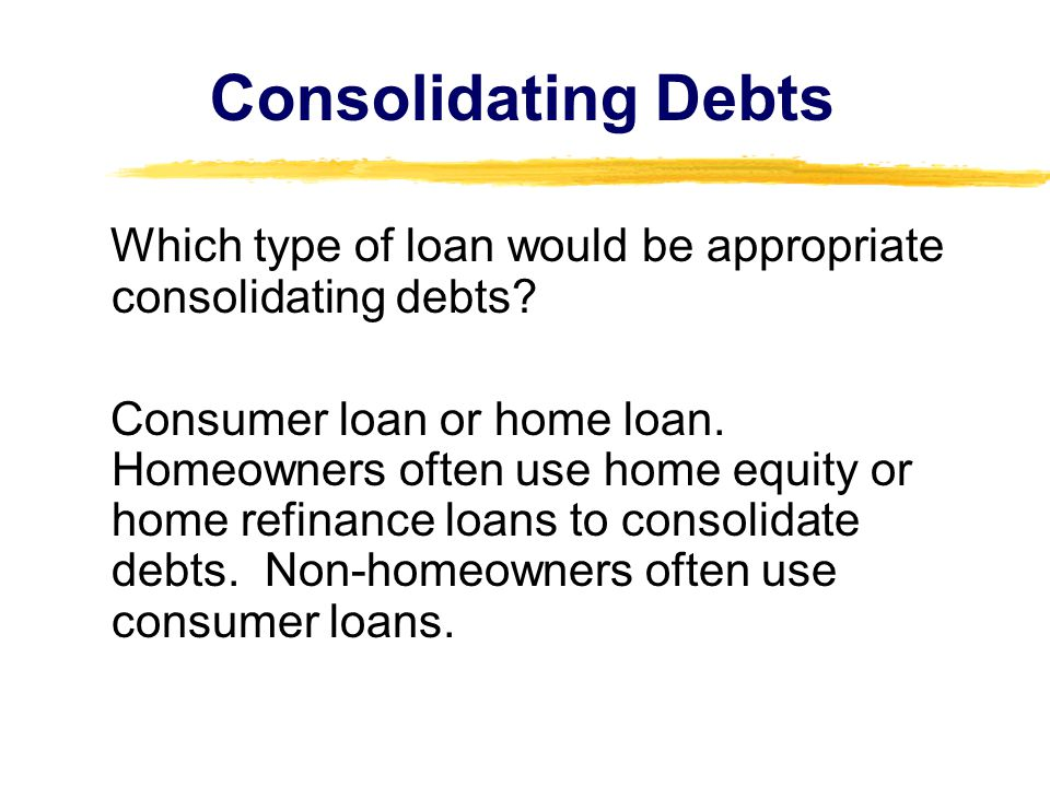 Consolidating Debts Which type of loan would be appropriate consolidating debts