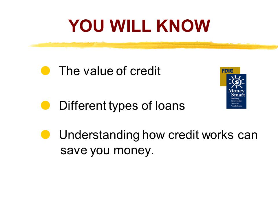 YOU WILL KNOW  The value of credit  Different types of loans