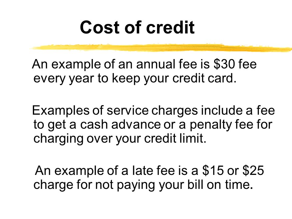 Cost of credit An example of an annual fee is $30 fee every year to keep your credit card.