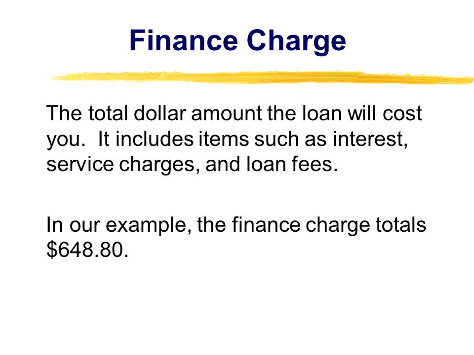 Finance Charge The total dollar amount the loan will cost you. It includes items such as interest, service charges, and loan fees.