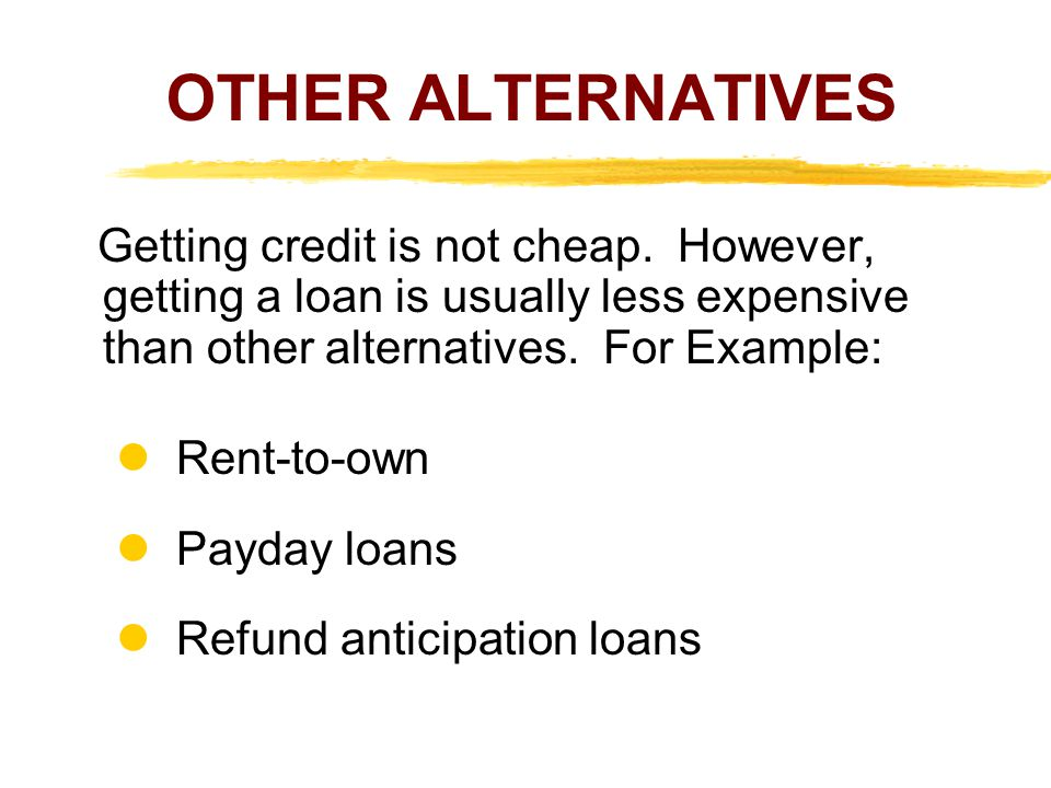OTHER ALTERNATIVES  Rent-to-own  Payday loans