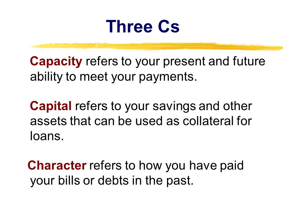Three Cs Capacity refers to your present and future ability to meet your payments.