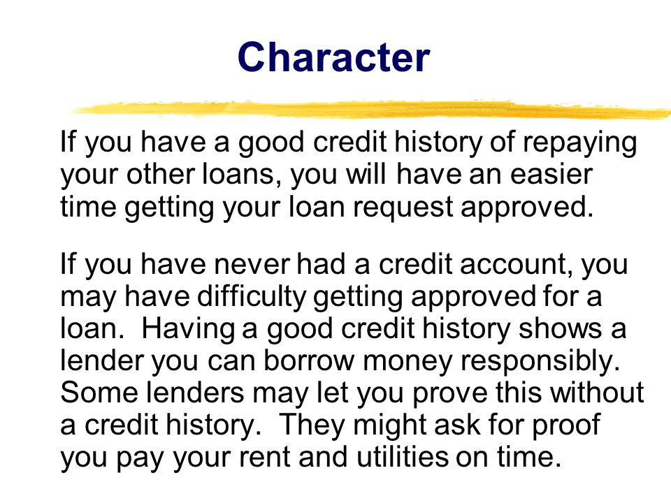 Character If you have a good credit history of repaying your other loans, you will have an easier time getting your loan request approved.