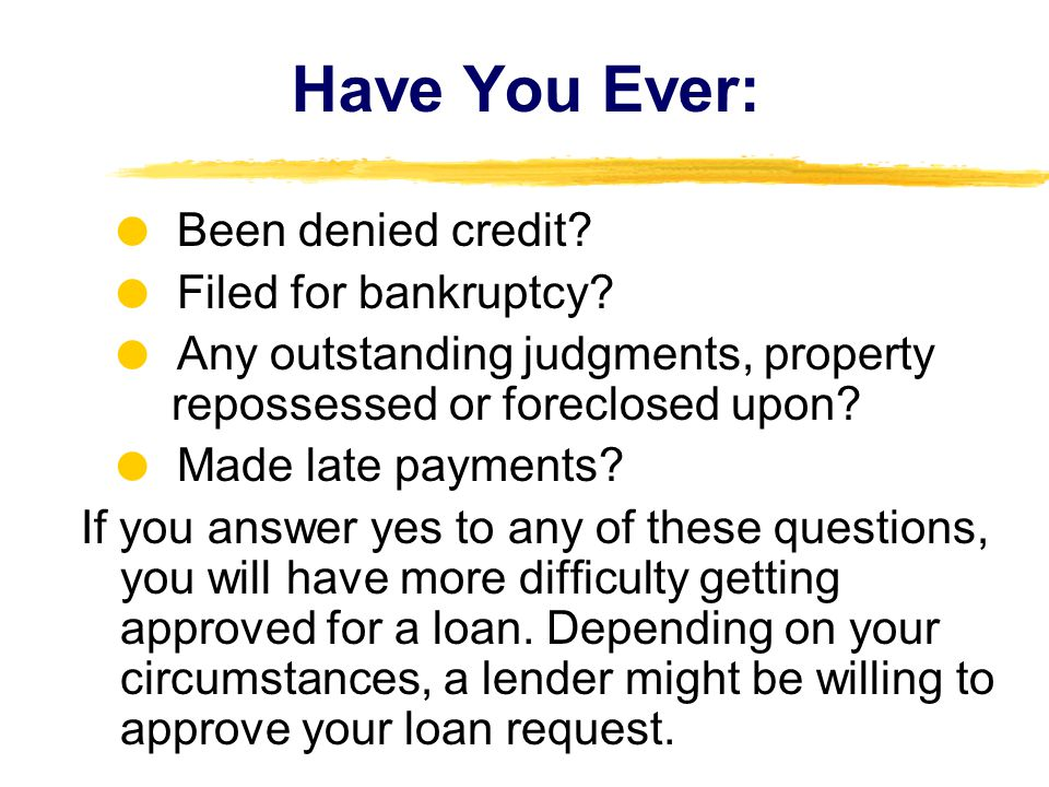 Have You Ever:  Been denied credit  Filed for bankruptcy  Any outstanding judgments, property repossessed or foreclosed upon