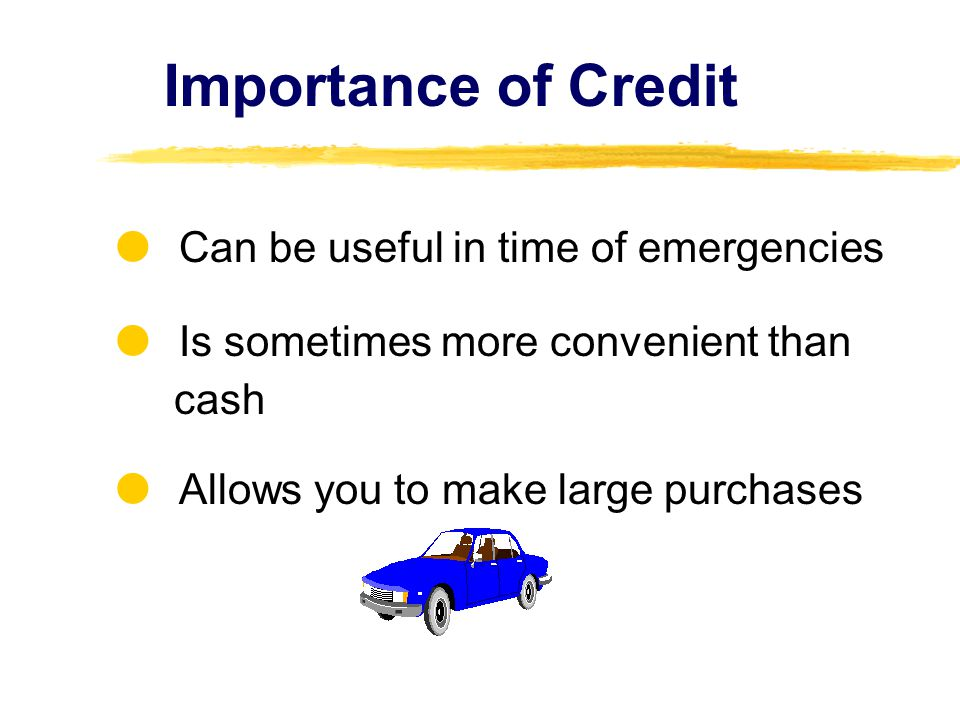 Importance of Credit  Can be useful in time of emergencies