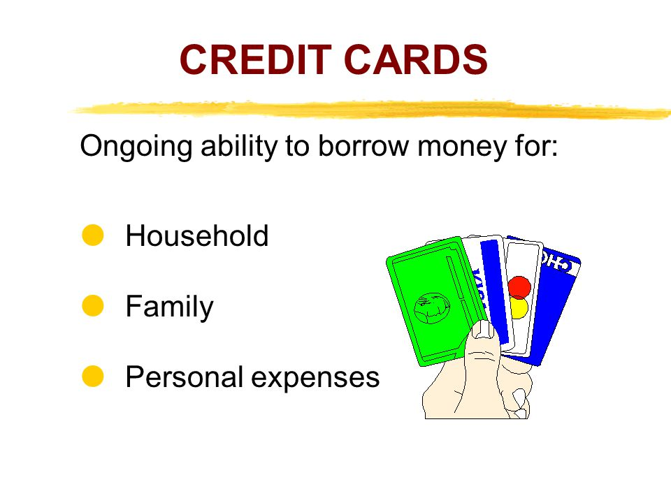 CREDIT CARDS Ongoing ability to borrow money for:  Household  Family