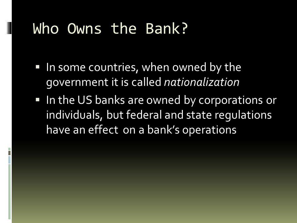 Who Owns the Bank In some countries, when owned by the government it is called nationalization.